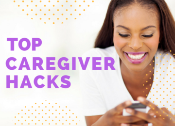 3 Caregiver Hacks To Add to Your Daily Routine